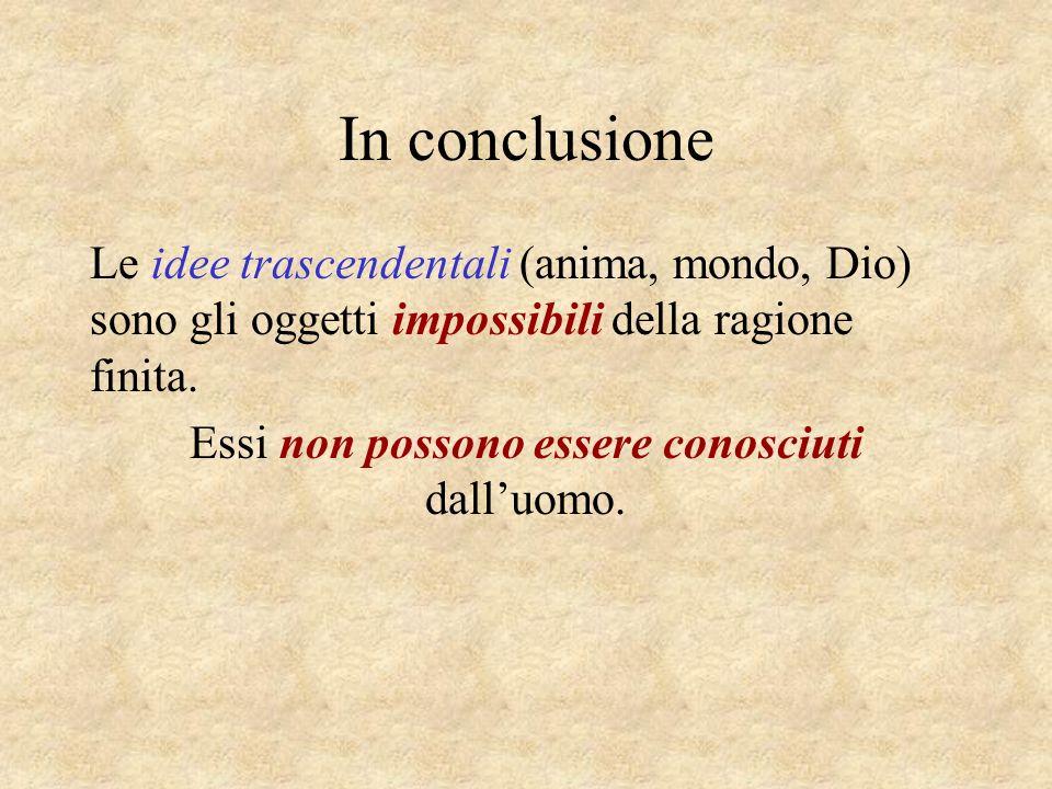 In conclusione Le idee trascendentali (anima, mondo, Dio) sono gli oggetti impossibili della ragione finita. Essi non possono essere conosciuti dalluo