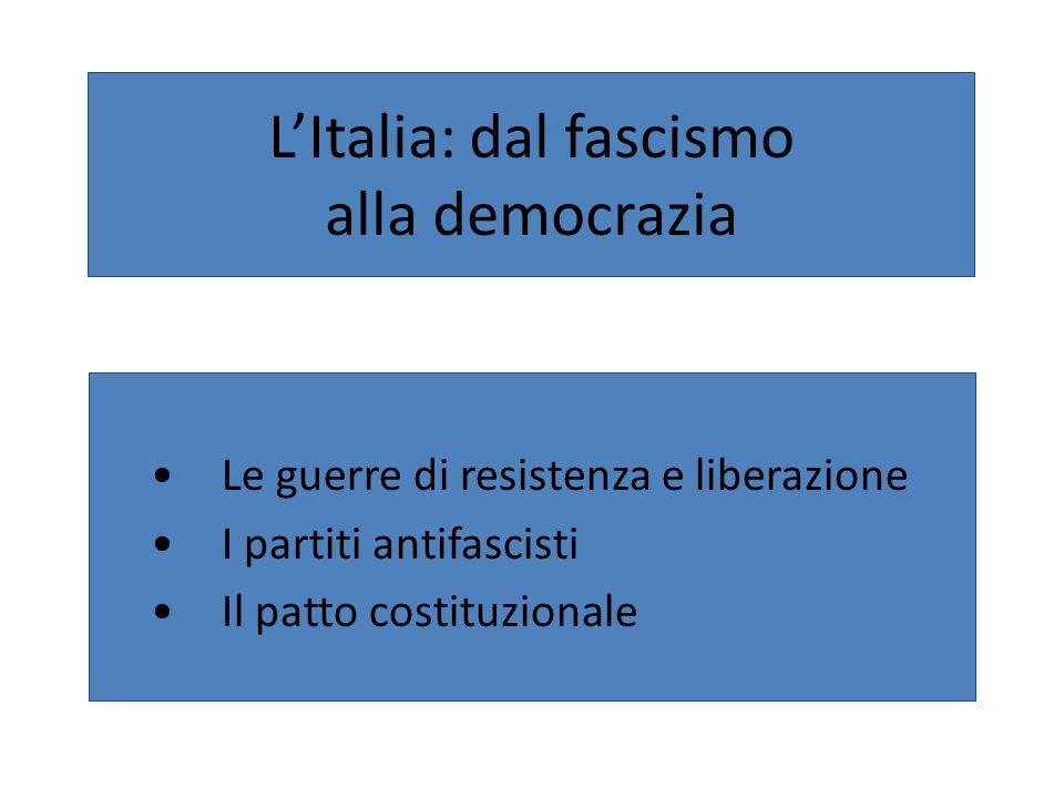 LItalia: dal fascismo alla democrazia Le guerre di resistenza e liberazione I partiti antifascisti Il patto costituzionale