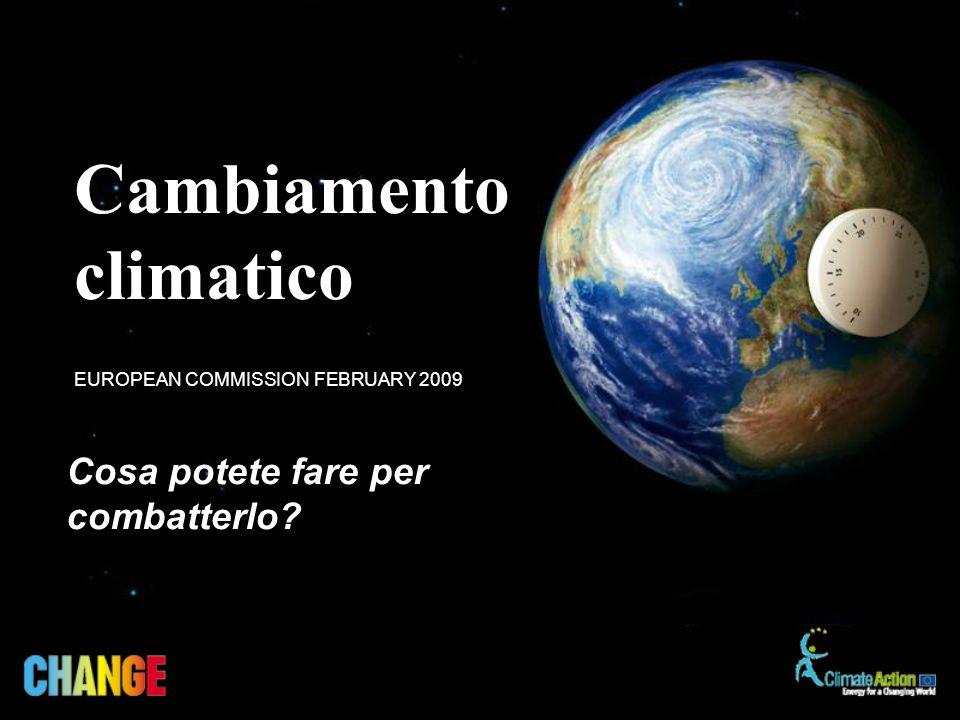 Cosa potete fare per combatterlo EUROPEAN COMMISSION FEBRUARY 2009 Cambiamento climatico