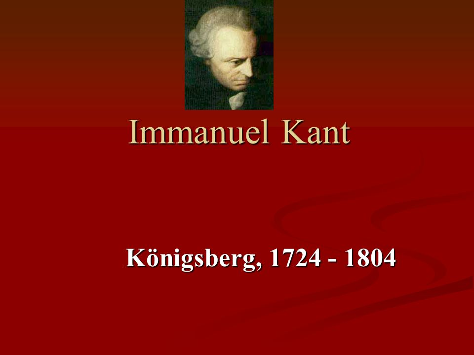 Immanuel Kant Königsberg, 1724 - 1804