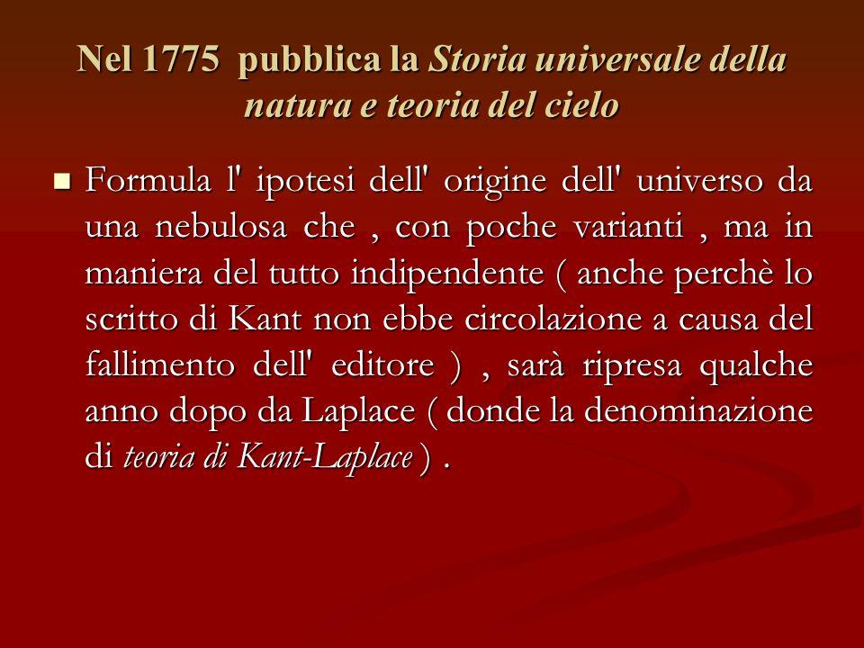 Nel 1775 pubblica la Storia universale della natura e teoria del cielo Formula l ipotesi dell origine dell universo da una nebulosa che, con poche varianti, ma in maniera del tutto indipendente ( anche perchè lo scritto di Kant non ebbe circolazione a causa del fallimento dell editore ), sarà ripresa qualche anno dopo da Laplace ( donde la denominazione di teoria di Kant-Laplace ).