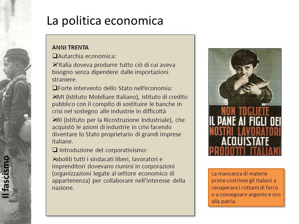 Il fascismo La politica economica La mancanza di materie prime costrinse gli Italiani a recuperare i rottami di ferro o a consegnare argento e oro alla patria.