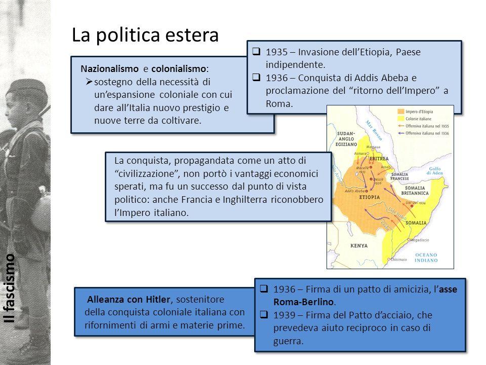 Il fascismo La politica estera Nazionalismo e colonialismo: sostegno della necessità di unespansione coloniale con cui dare allItalia nuovo prestigio e nuove terre da coltivare.