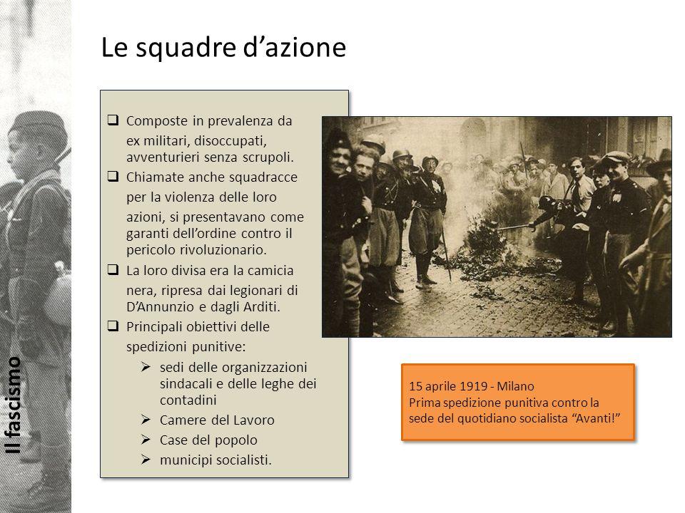 Il fascismo Le squadre dazione Composte in prevalenza da ex militari, disoccupati, avventurieri senza scrupoli.