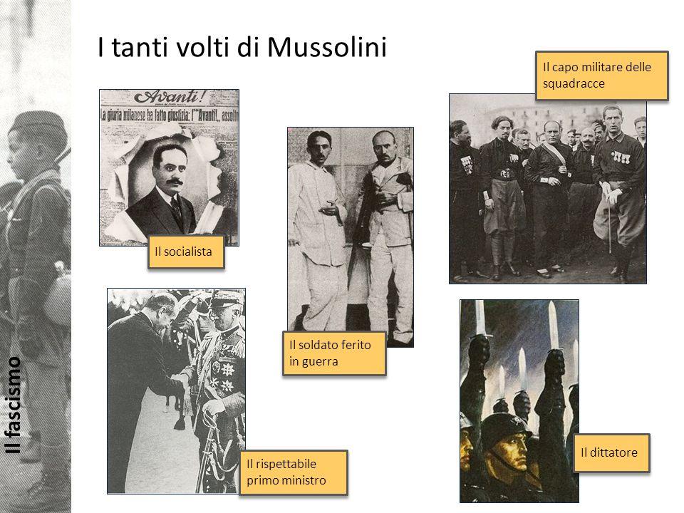 Il fascismo I tanti volti di Mussolini Il dittatore Il soldato ferito in guerra Il socialista Il capo militare delle squadracce Il rispettabile primo ministro