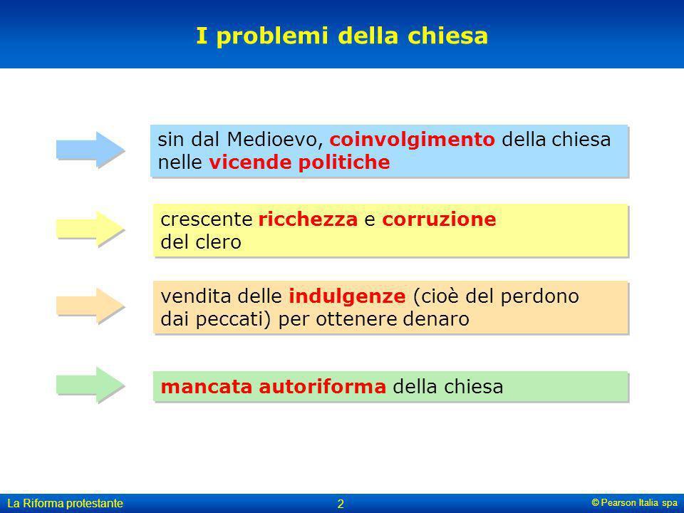 © Pearson Italia spa La Riforma protestante 2 I problemi della chiesa sin dal Medioevo, coinvolgimento della chiesa nelle vicende politiche crescente