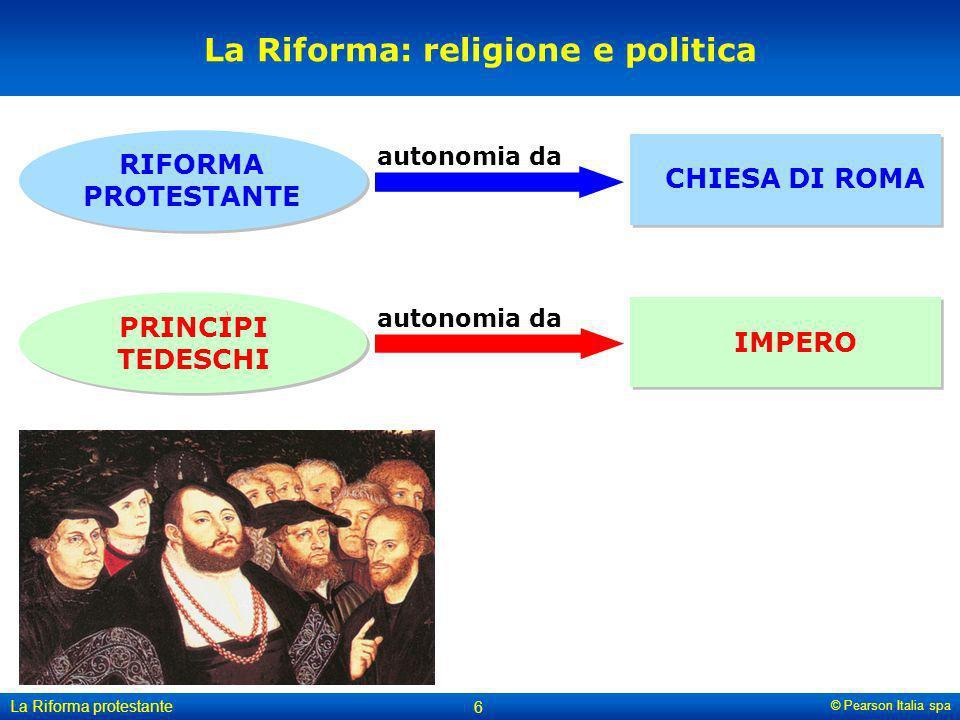© Pearson Italia spa La Riforma protestante 6 La Riforma: religione e politica IMPERO CHIESA DI ROMA PRINCIPI TEDESCHI RIFORMA PROTESTANTE autonomia d