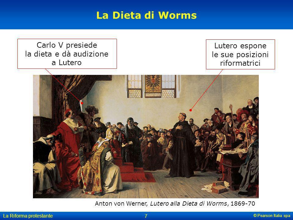 © Pearson Italia spa La Riforma protestante 7 La Dieta di Worms Carlo V presiede la dieta e dà audizione a Lutero Lutero espone le sue posizioni rifor