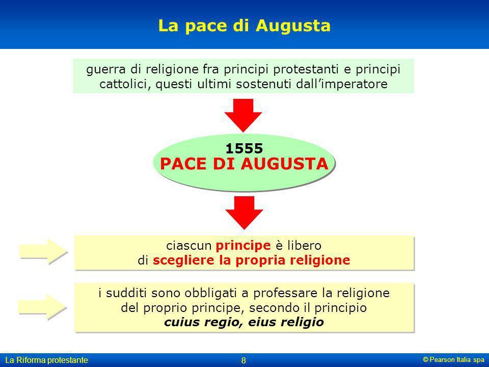 © Pearson Italia spa La Riforma protestante 8 La pace di Augusta guerra di religione fra principi protestanti e principi cattolici, questi ultimi sost