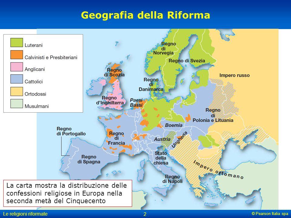 © Pearson Italia spa Le religioni riformate 2 Geografia della Riforma La carta mostra la distribuzione delle confessioni religiose in Europa nella sec