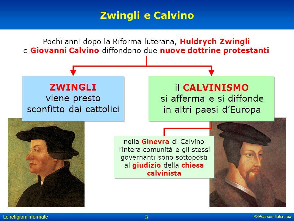 © Pearson Italia spa Le religioni riformate 3 Zwingli e Calvino ZWINGLI viene presto sconfitto dai cattolici nella Ginevra di Calvino lintera comunità