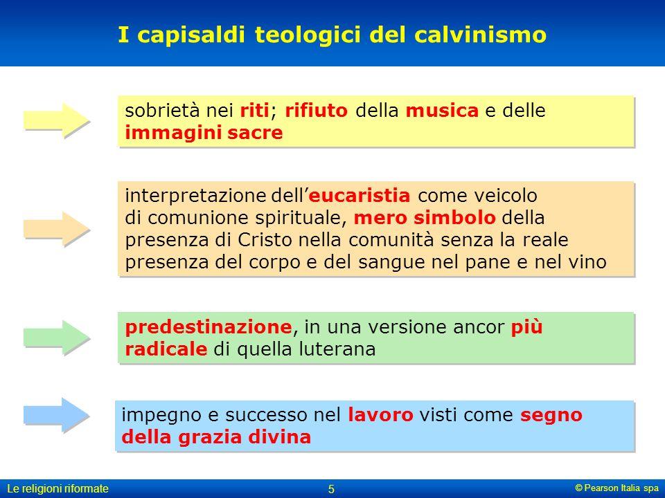 © Pearson Italia spa Le religioni riformate 5 impegno e successo nel lavoro visti come segno della grazia divina I capisaldi teologici del calvinismo