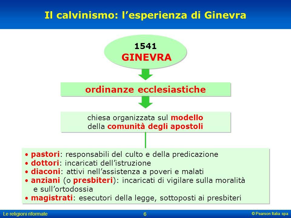© Pearson Italia spa Le religioni riformate 6 Il calvinismo: lesperienza di Ginevra ordinanze ecclesiastiche pastori: responsabili del culto e della p