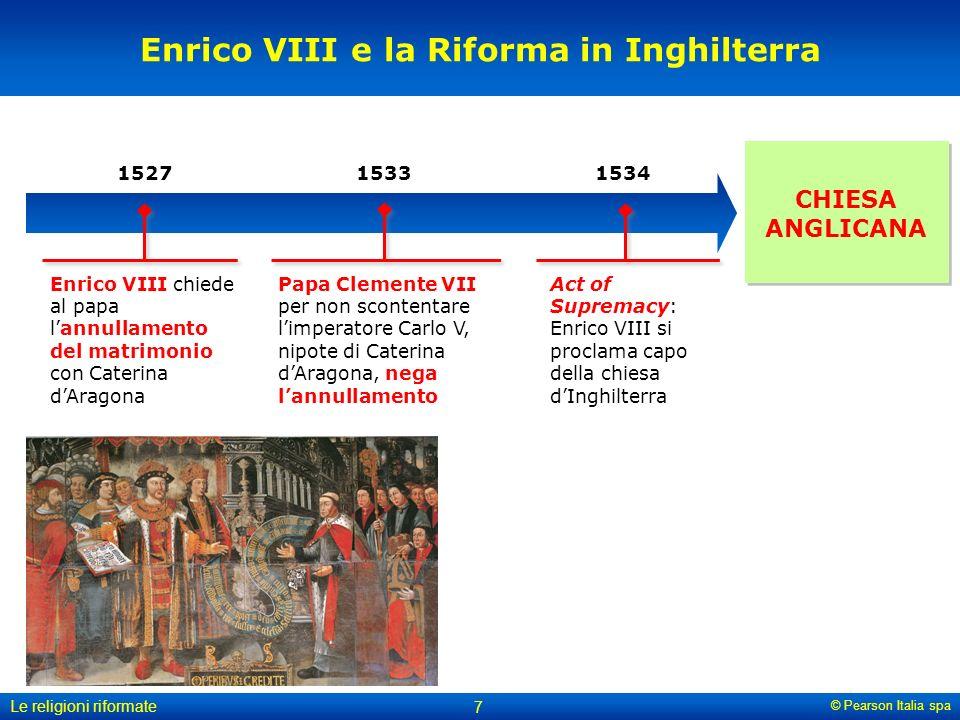 © Pearson Italia spa Le religioni riformate 7 Enrico VIII e la Riforma in Inghilterra CHIESA ANGLICANA 1533 Papa Clemente VII per non scontentare limp