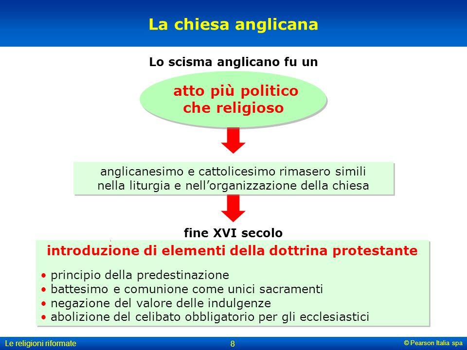 © Pearson Italia spa Le religioni riformate 8 La chiesa anglicana anglicanesimo e cattolicesimo rimasero simili nella liturgia e nellorganizzazione de