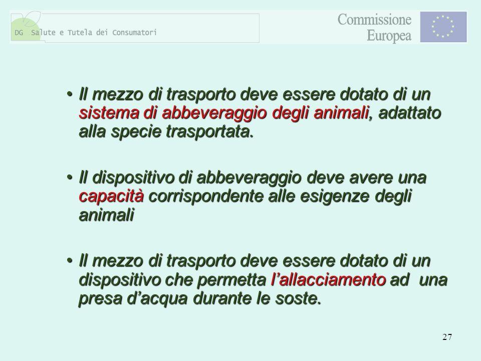 27 Il mezzo di trasporto deve essere dotato di un sistema di abbeveraggio degli animali, adattato alla specie trasportata.Il mezzo di trasporto deve e