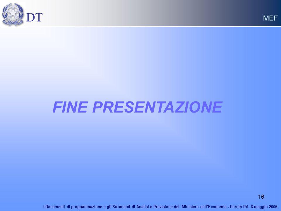 16 FINE PRESENTAZIONE DT MEF I Documenti di programmazione e gli Strumenti di Analisi e Previsione del Ministero dellEconomia - Forum PA 8 maggio 2006