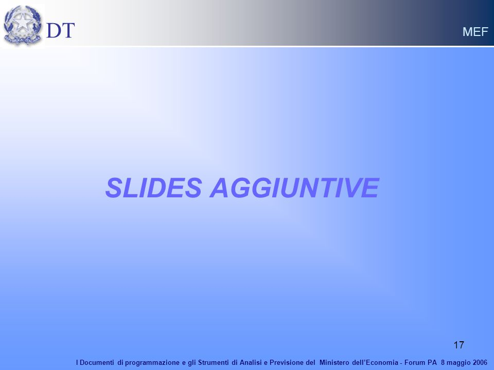 17 SLIDES AGGIUNTIVE DT MEF I Documenti di programmazione e gli Strumenti di Analisi e Previsione del Ministero dellEconomia - Forum PA 8 maggio 2006