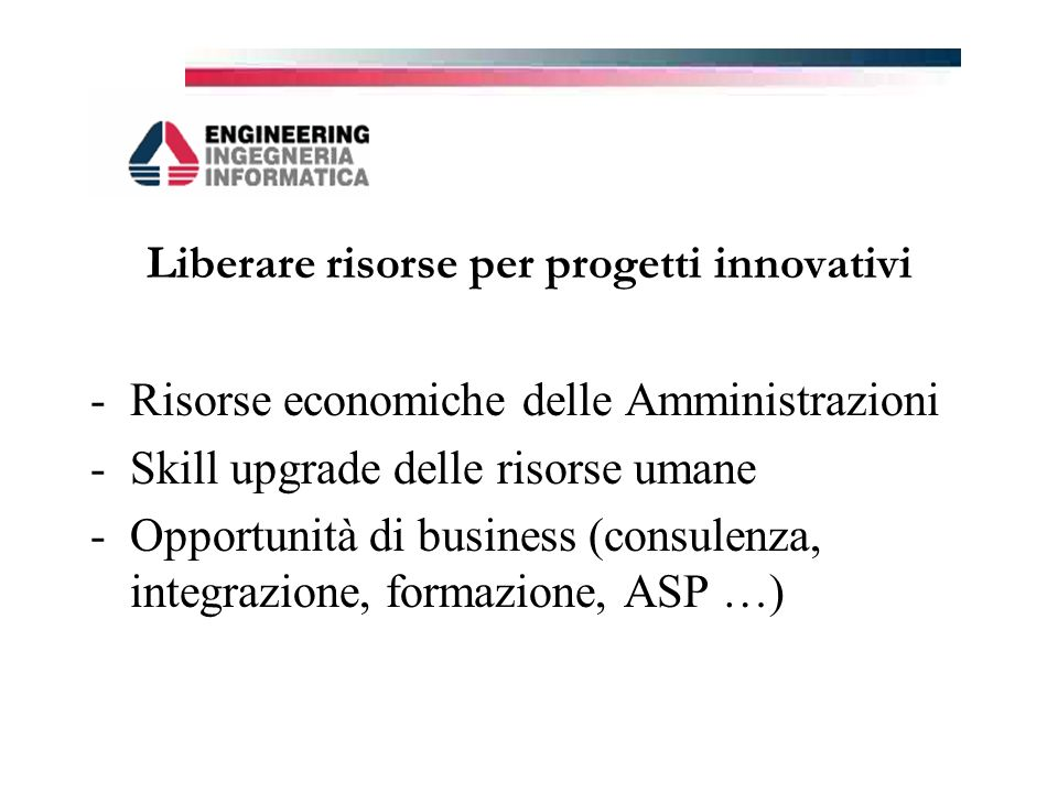 Liberare risorse per progetti innovativi -Risorse economiche delle Amministrazioni -Skill upgrade delle risorse umane -Opportunità di business (consulenza, integrazione, formazione, ASP …)