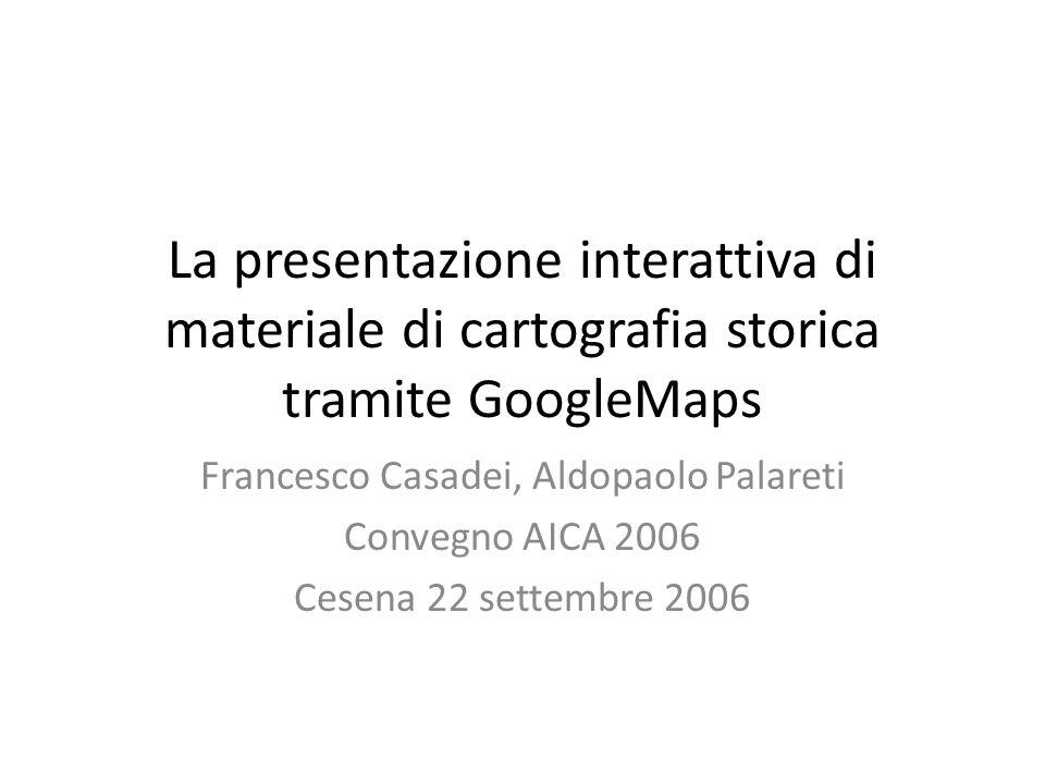 La presentazione interattiva di materiale di cartografia storica tramite GoogleMaps Francesco Casadei, Aldopaolo Palareti Convegno AICA 2006 Cesena 22