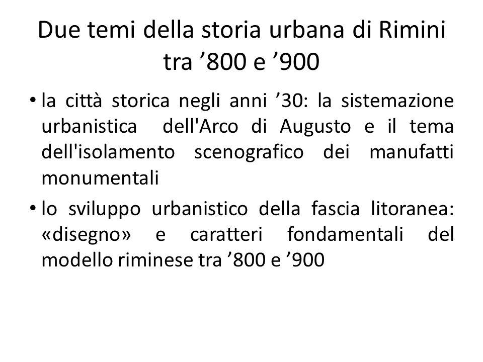 Due temi della storia urbana di Rimini tra 800 e 900 la città storica negli anni 30: la sistemazione urbanistica dell'Arco di Augusto e il tema dell'i