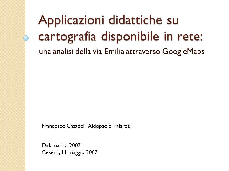 Applicazioni didattiche su cartografia disponibile in rete: una analisi della via Emilia attraverso GoogleMaps Francesco Casadei, Aldopaolo Palareti Didamatica 2007 Cesena, 11 maggio 2007