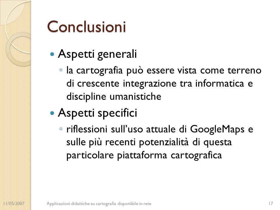 11/05/2007Applicazioni didattiche su cartografia disponibile in rete Conclusioni Aspetti generali la cartografia può essere vista come terreno di crescente integrazione tra informatica e discipline umanistiche Aspetti specifici riflessioni sulluso attuale di GoogleMaps e sulle più recenti potenzialità di questa particolare piattaforma cartografica 17