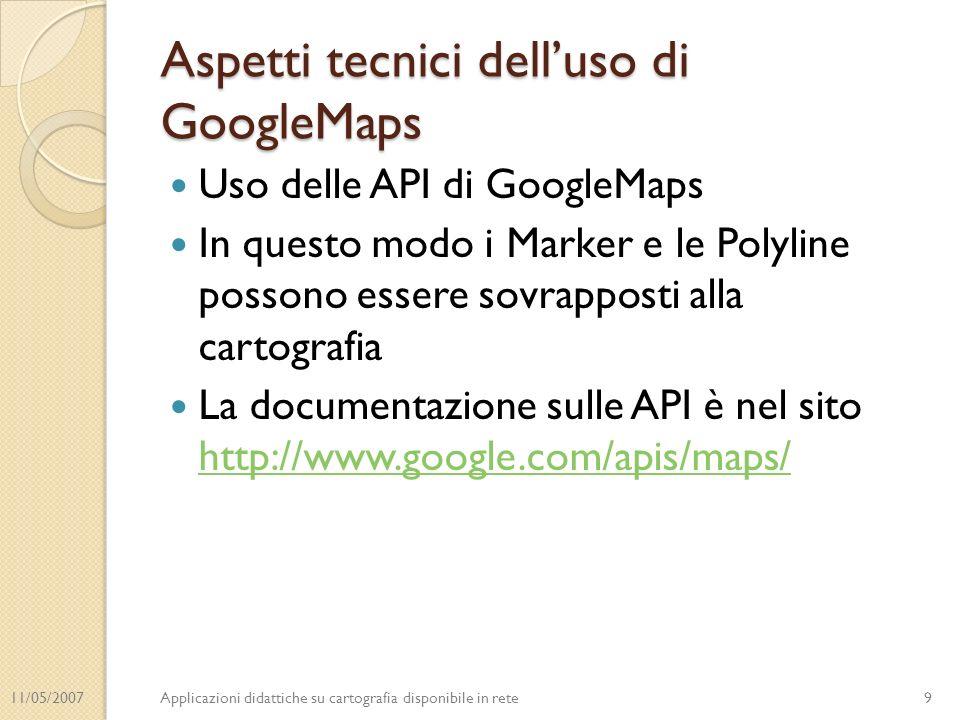 11/05/2007Applicazioni didattiche su cartografia disponibile in rete Aspetti tecnici delluso di GoogleMaps Uso delle API di GoogleMaps In questo modo i Marker e le Polyline possono essere sovrapposti alla cartografia La documentazione sulle API è nel sito http://www.google.com/apis/maps/ http://www.google.com/apis/maps/ 9