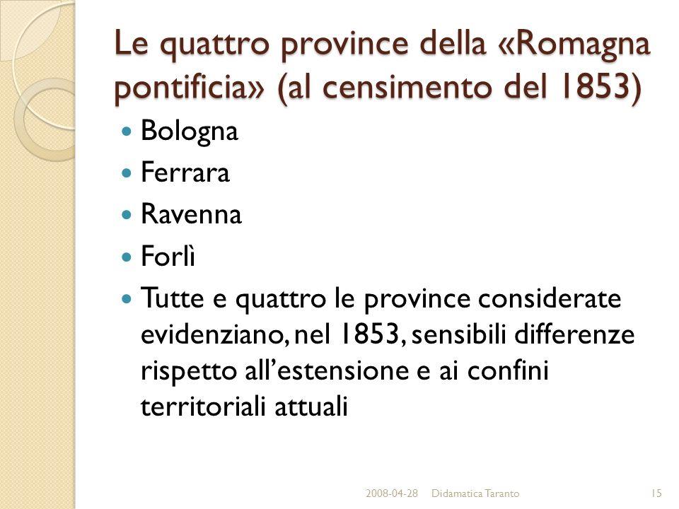 Le quattro province della «Romagna pontificia» (al censimento del 1853) Bologna Ferrara Ravenna Forlì Tutte e quattro le province considerate evidenziano, nel 1853, sensibili differenze rispetto allestensione e ai confini territoriali attuali 2008-04-2815Didamatica Taranto