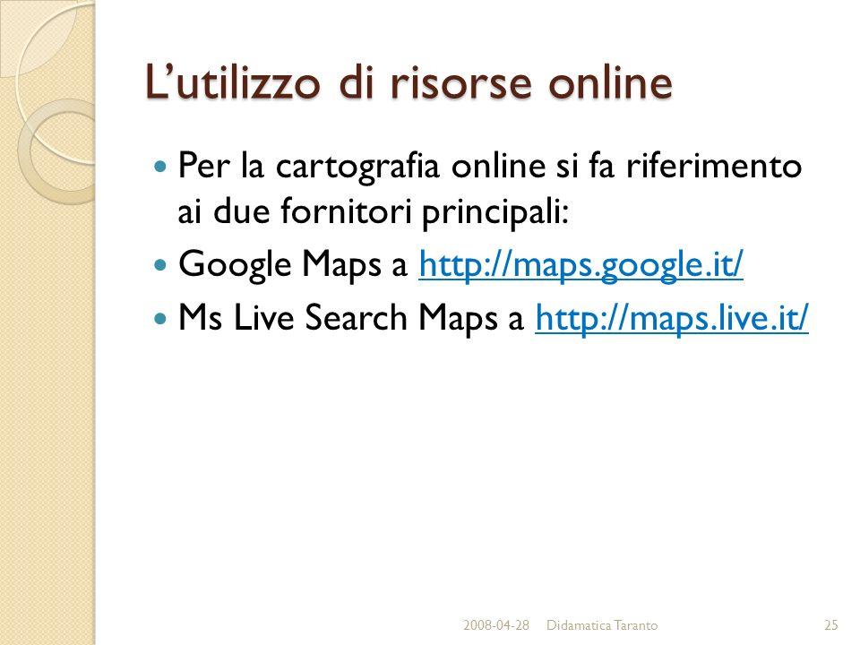 Lutilizzo di risorse online Per la cartografia online si fa riferimento ai due fornitori principali: Google Maps a http://maps.google.it/ Ms Live Search Maps a http://maps.live.it/ 2008-04-2825Didamatica Taranto