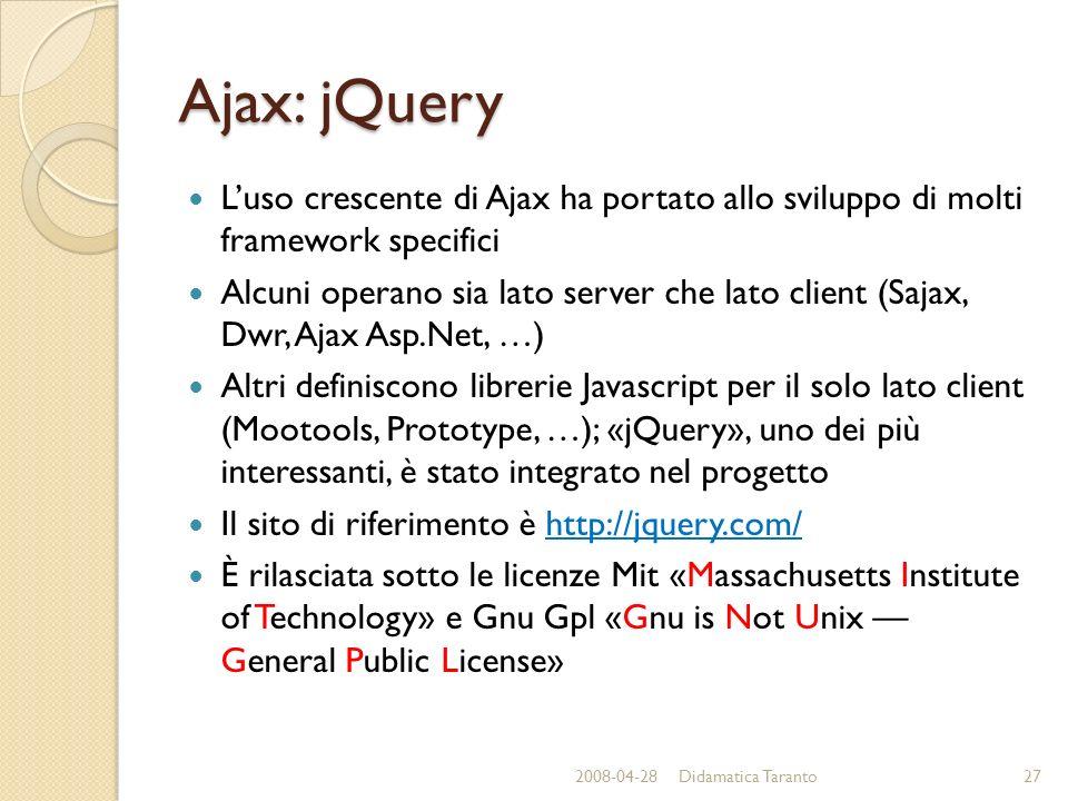 Ajax: jQuery Luso crescente di Ajax ha portato allo sviluppo di molti framework specifici Alcuni operano sia lato server che lato client (Sajax, Dwr, Ajax Asp.Net, …) Altri definiscono librerie Javascript per il solo lato client (Mootools, Prototype, …); «jQuery», uno dei più interessanti, è stato integrato nel progetto Il sito di riferimento è http://jquery.com/ È rilasciata sotto le licenze Mit «Massachusetts Institute of Technology» e Gnu Gpl «Gnu is Not Unix General Public License» 2008-04-2827Didamatica Taranto