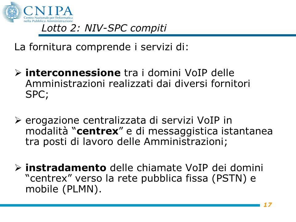 17 Lotto 2: NIV-SPC compiti La fornitura comprende i servizi di: interconnessione tra i domini VoIP delle Amministrazioni realizzati dai diversi fornitori SPC; erogazione centralizzata di servizi VoIP in modalità centrex e di messaggistica istantanea tra posti di lavoro delle Amministrazioni; instradamento delle chiamate VoIP dei domini centrex verso la rete pubblica fissa (PSTN) e mobile (PLMN).