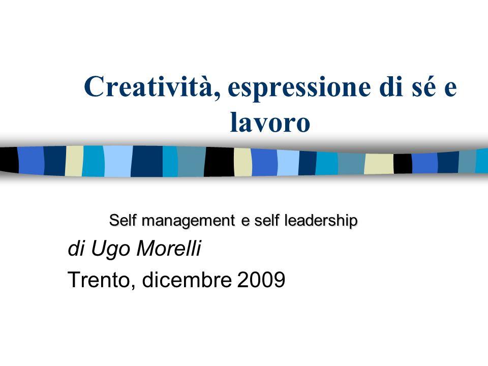 Creatività, espressione di sé e lavoro Self management e self leadership di Ugo Morelli Trento, dicembre 2009