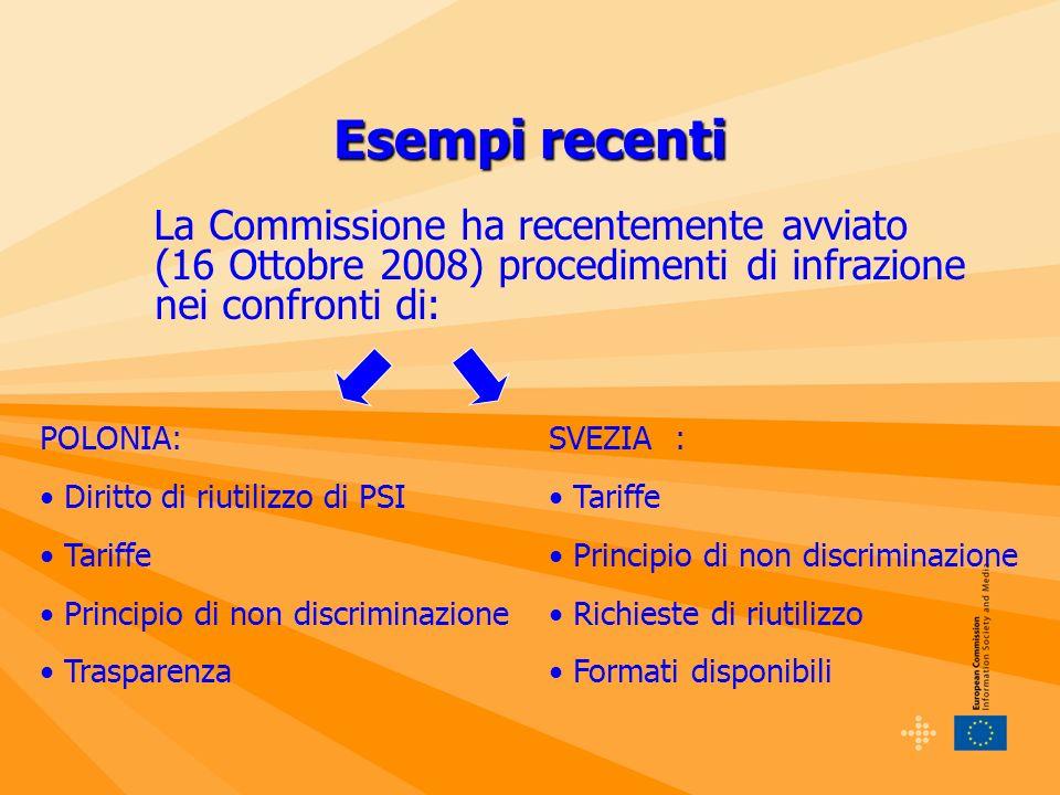 Esempi recenti La Commissione ha recentemente avviato (16 Ottobre 2008) procedimenti di infrazione nei confronti di: POLONIA: Diritto di riutilizzo di PSI Tariffe Principio di non discriminazione Trasparenza SVEZIA : Tariffe Principio di non discriminazione Richieste di riutilizzo Formati disponibili