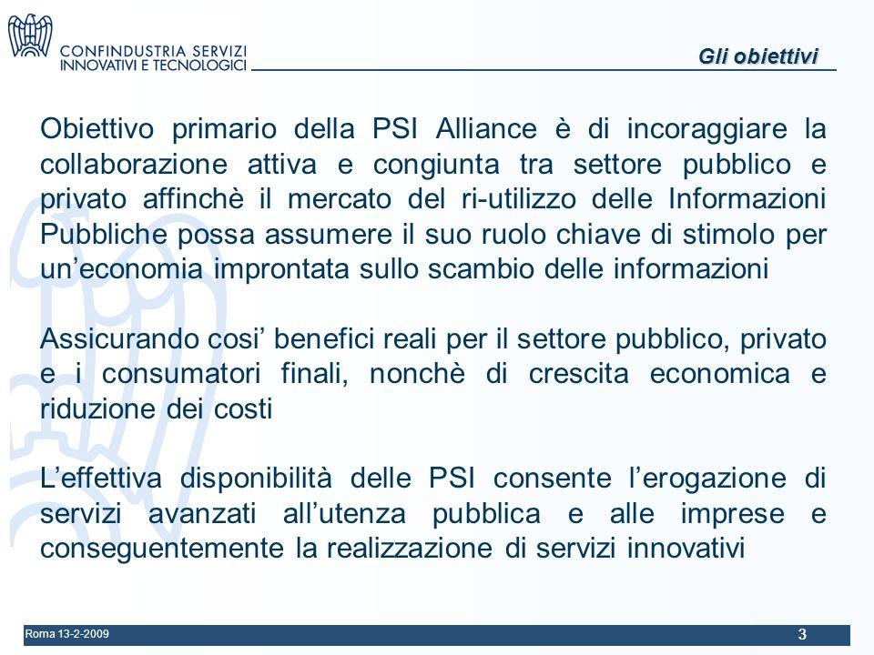 Roma 13-2-2009 33 Gli obiettivi Obiettivo primario della PSI Alliance è di incoraggiare la collaborazione attiva e congiunta tra settore pubblico e privato affinchè il mercato del ri-utilizzo delle Informazioni Pubbliche possa assumere il suo ruolo chiave di stimolo per uneconomia improntata sullo scambio delle informazioni Assicurando cosi benefici reali per il settore pubblico, privato e i consumatori finali, nonchè di crescita economica e riduzione dei costi Leffettiva disponibilità delle PSI consente lerogazione di servizi avanzati allutenza pubblica e alle imprese e conseguentemente la realizzazione di servizi innovativi