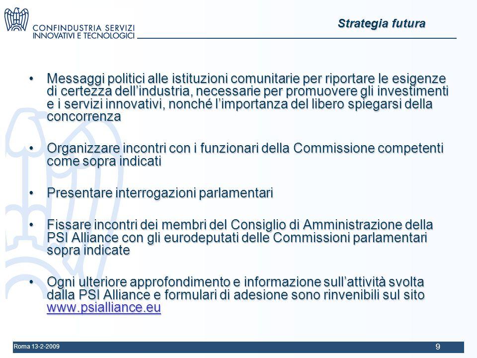 Roma 13-2-2009 9 Strategia futura Messaggi politici alle istituzioni comunitarie per riportare le esigenze di certezza dellindustria, necessarie per promuovere gli investimenti e i servizi innovativi, nonché limportanza del libero spiegarsi della concorrenzaMessaggi politici alle istituzioni comunitarie per riportare le esigenze di certezza dellindustria, necessarie per promuovere gli investimenti e i servizi innovativi, nonché limportanza del libero spiegarsi della concorrenza Organizzare incontri con i funzionari della Commissione competenti come sopra indicatiOrganizzare incontri con i funzionari della Commissione competenti come sopra indicati Presentare interrogazioni parlamentariPresentare interrogazioni parlamentari Fissare incontri dei membri del Consiglio di Amministrazione della PSI Alliance con gli eurodeputati delle Commissioni parlamentari sopra indicateFissare incontri dei membri del Consiglio di Amministrazione della PSI Alliance con gli eurodeputati delle Commissioni parlamentari sopra indicate Ogni ulteriore approfondimento e informazione sullattività svolta dalla PSI Alliance e formulari di adesione sono rinvenibili sul sito www.psialliance.euOgni ulteriore approfondimento e informazione sullattività svolta dalla PSI Alliance e formulari di adesione sono rinvenibili sul sito www.psialliance.eu www.psialliance.eu