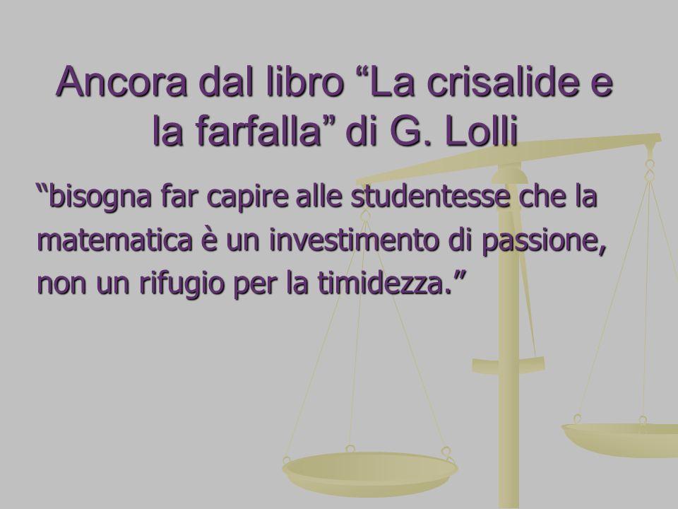 Ancora dal libro La crisalide e la farfalla di G. Lolli bisogna far capire alle studentesse che la matematica è un investimento di passione, non un ri