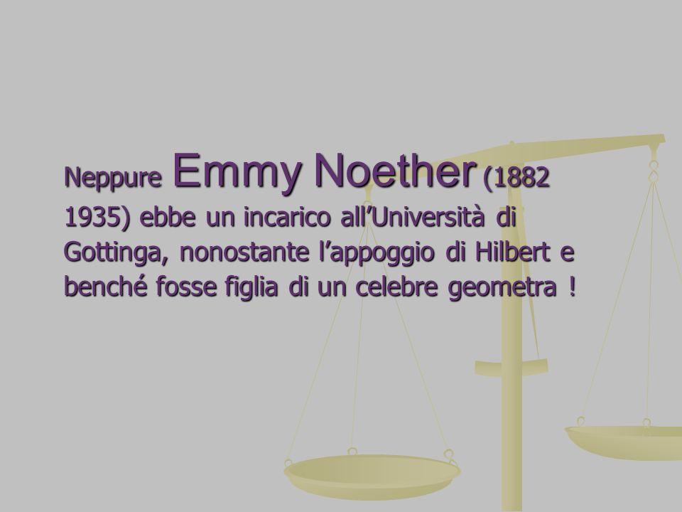 Neppure Emmy Noether (1882 1935) ebbe un incarico allUniversità di Gottinga, nonostante lappoggio di Hilbert e benché fosse figlia di un celebre geome