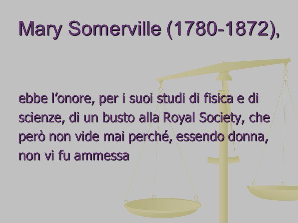 Mary Somerville (1780-1872), ebbe lonore, per i suoi studi di fisica e di scienze, di un busto alla Royal Society, che però non vide mai perché, essen