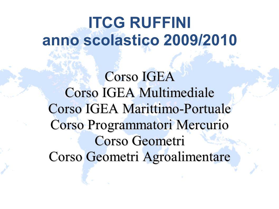 ITCG RUFFINI anno scolastico 2009/2010 Corso IGEA Corso IGEA Multimediale Corso IGEA Marittimo-Portuale Corso Programmatori Mercurio Corso Geometri Co