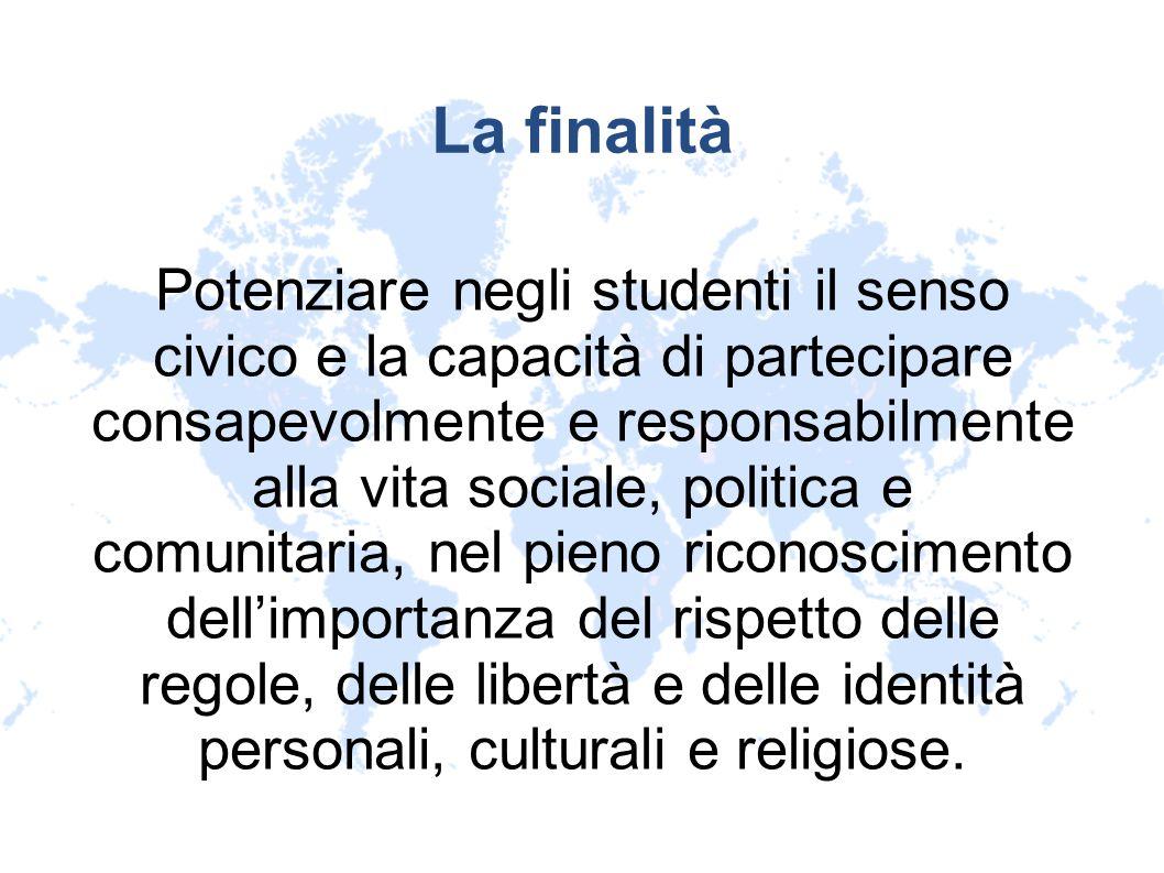 La finalità Potenziare negli studenti il senso civico e la capacità di partecipare consapevolmente e responsabilmente alla vita sociale, politica e co