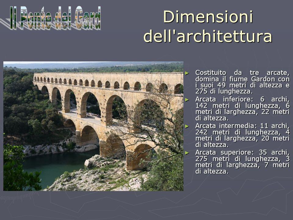 Dimensioni dell'architettura Costituito da tre arcate, domina il fiume Gardon con i suoi 49 metri di altezza e 275 di lunghezza. Arcata inferiore: 6 a