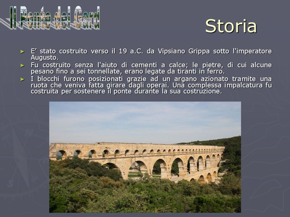 Storia E stato costruito verso il 19 a.C. da Vipsiano Grippa sotto l'imperatore Augusto. Fu costruito senza l'aiuto di cementi a calce; le pietre, di