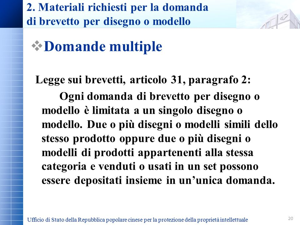 20 2. Materiali richiesti per la domanda di brevetto per disegno o modello Domande multiple Legge sui brevetti, articolo 31, paragrafo 2: Ogni domanda