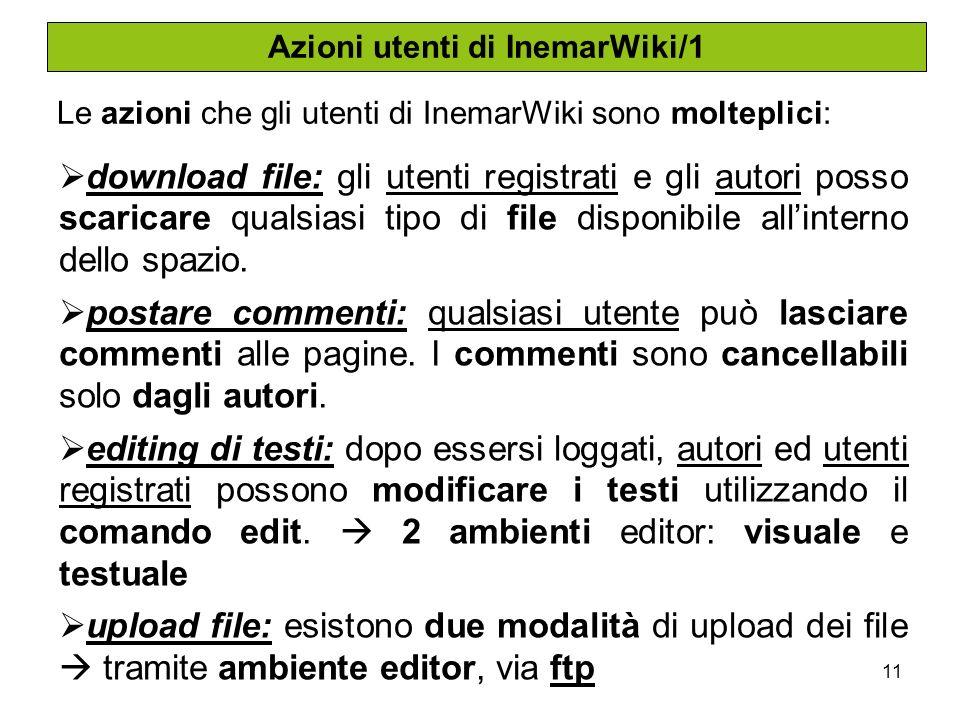 11 Azioni utenti di InemarWiki/1 Le azioni che gli utenti di InemarWiki sono molteplici: download file: gli utenti registrati e gli autori posso scaricare qualsiasi tipo di file disponibile allinterno dello spazio.