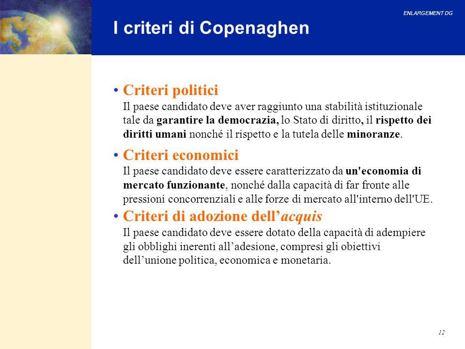 ENLARGEMENT DG 12 I criteri di Copenaghen Criteri politici Il paese candidato deve aver raggiunto una stabilità istituzionale tale da garantire la dem