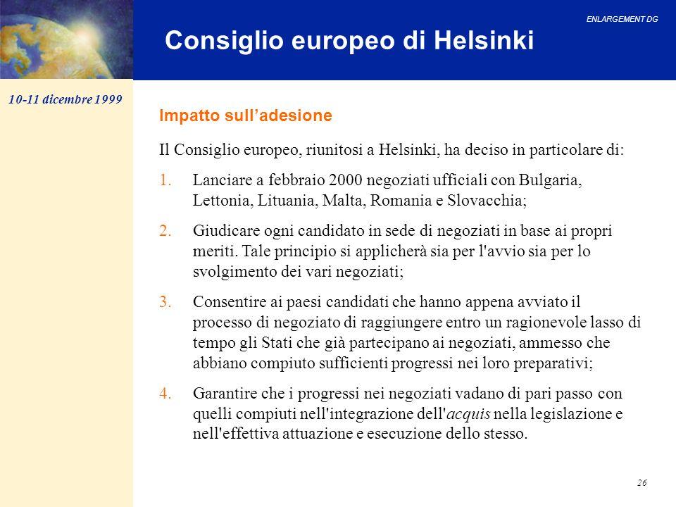 ENLARGEMENT DG 26 Consiglio europeo di Helsinki Il Consiglio europeo, riunitosi a Helsinki, ha deciso in particolare di: 1.Lanciare a febbraio 2000 ne