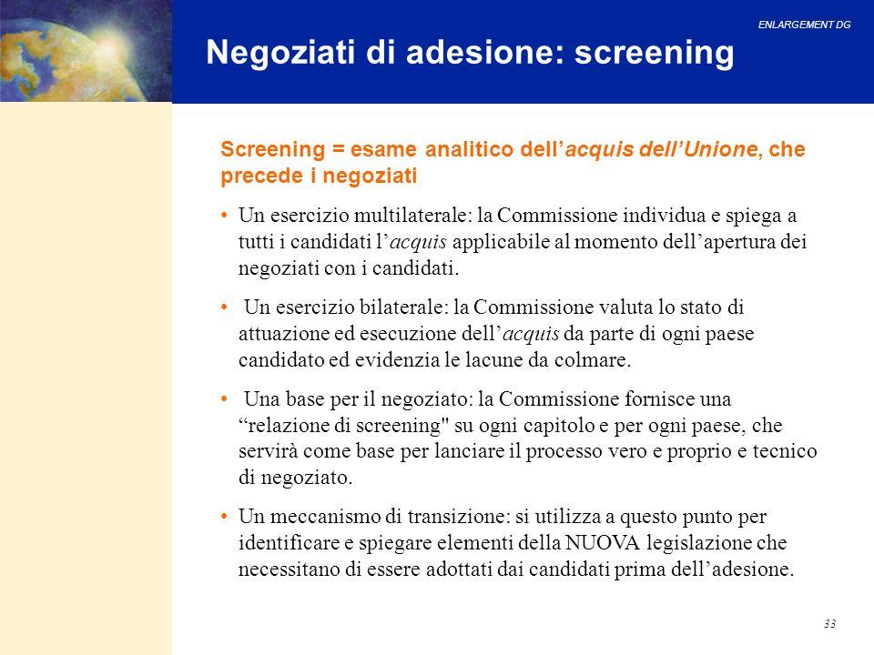 ENLARGEMENT DG 33 Negoziati di adesione: screening Un esercizio multilaterale: la Commissione individua e spiega a tutti i candidati lacquis applicabi