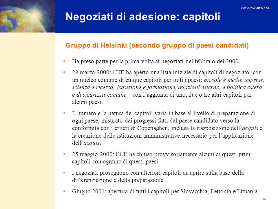 ENLARGEMENT DG 36 Negoziati di adesione: capitoli Gruppo di Helsinki (secondo gruppo di paesi candidati) Ha preso parte per la prima volta ai negoziat