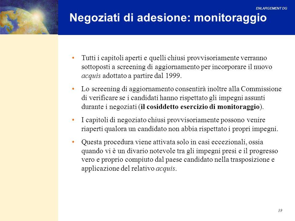 ENLARGEMENT DG 39 Negoziati di adesione: monitoraggio Tutti i capitoli aperti e quelli chiusi provvisoriamente verranno sottoposti a screening di aggi